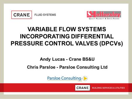VARIABLE FLOW SYSTEMS INCORPORATING DIFFERENTIAL PRESSURE CONTROL VALVES (DPCVs) Andy Lucas - Crane BS&U Chris Parsloe - Parsloe Consulting Ltd.