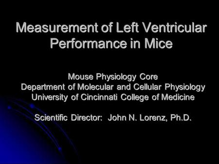 Measurement of Left Ventricular Performance in Mice Mouse Physiology Core Department of Molecular and Cellular Physiology University of Cincinnati College.