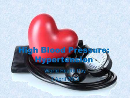 High Blood Pressure: Hypertension World Health Day 7 April 2013.