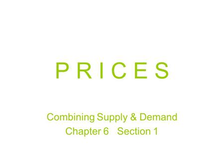P R I C E S Combining Supply & Demand Chapter 6 Section 1.
