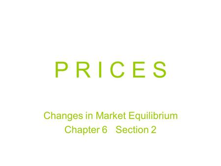 P R I C E S Changes in Market Equilibrium Chapter 6 Section 2.