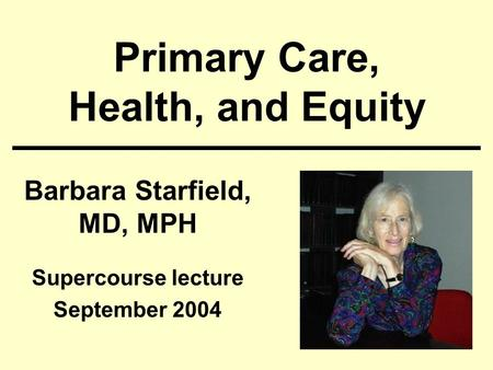 Primary Care, Health, and Equity Barbara Starfield, MD, MPH Supercourse lecture September 2004.