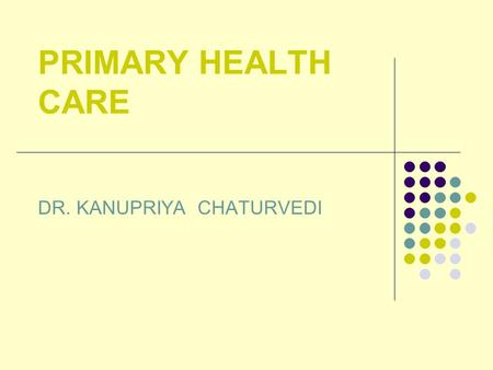 PRIMARY HEALTH CARE DR. KANUPRIYA CHATURVEDI. HEALTH FOR ALL ATTAINMENT OF A LEVEL OF HEALTH THAT WILL ENABLE EVERY INDIVIDUAL LEAD A SOCIALLY AND ECONOMICALLY.
