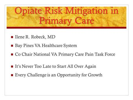 Opiate Risk Mitigation in Primary Care Ilene R. Robeck, MD Bay Pines VA Healthcare System Co Chair National VA Primary Care Pain Task Force It's Never.
