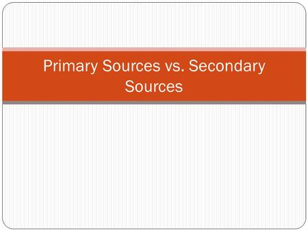 Primary Sources vs. Secondary Sources. Primary Sources Contemporary accounts of an event written by the person who witnessed or experienced it first hand.