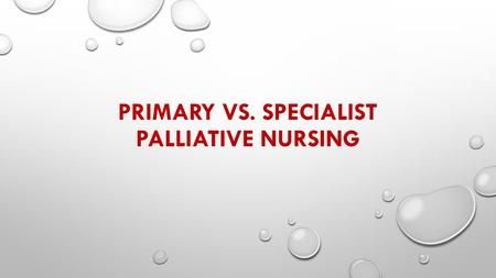 PRIMARY VS. SPECIALIST PALLIATIVE NURSING. ROLE OF APRNS IN HEALTH CARE IN THE CHANGING LANDSCAPE OF HEALTHCARE, NURSING, PARTICULARLY APRNS, HAVE BEEN.