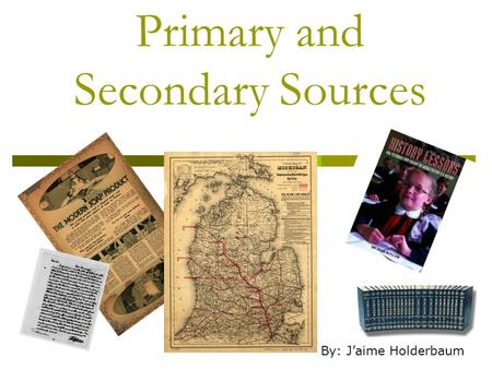 Primary and Secondary Sources By: J'aime Holderbaum.