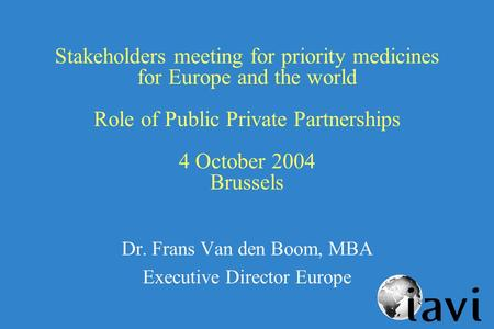 Stakeholders meeting for priority medicines for Europe and the world Role of Public Private Partnerships 4 October 2004 Brussels Dr. Frans Van den Boom,