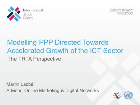 Modelling PPP Directed Towards Accelerated Growth of the ICT Sector Martin Labbé Advisor, Online Marketing & Digital Networks The TRTA Perspective.