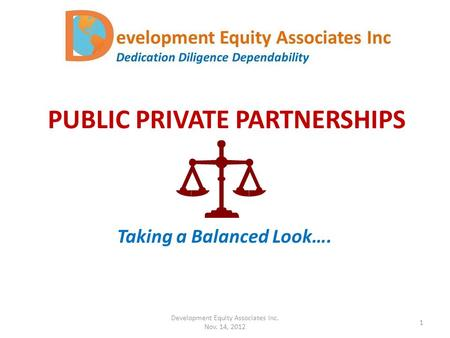 PUBLIC PRIVATE PARTNERSHIPS Taking a Balanced Look…. Development Equity Associates Inc. Nov. 14, 2012 1.