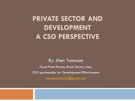 PRIVATE SECTOR AND DEVELOPMENT A CSO PERSPECTIVE By Jiten Yumnam Focal Point Person, Rural Sector, Asia, CSO partnership for Development Effectiveness.