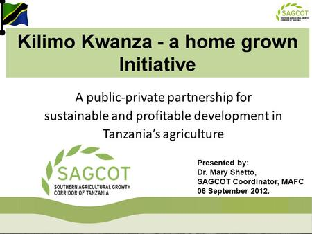 A public-private partnership for sustainable and profitable development in Tanzania's agriculture Kilimo Kwanza - a home grown Initiative Presented by: