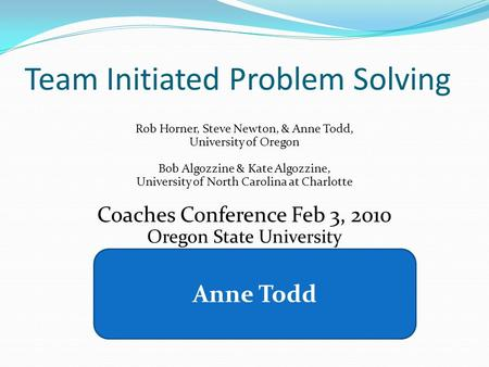Team Initiated Problem Solving Rob Horner, Steve Newton, & Anne Todd, University of Oregon Bob Algozzine & Kate Algozzine, University of North Carolina.