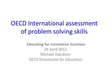 OECD International assessment of problem solving skills Educating for Innovative Societies 26 April 2012 Michael Davidson OECD Directorate for Education.