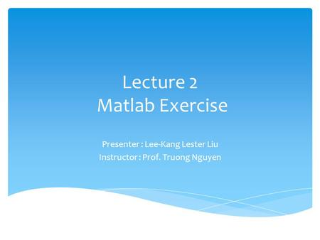Lecture 2 Matlab Exercise Presenter : Lee-Kang Lester Liu Instructor : Prof. Truong Nguyen.