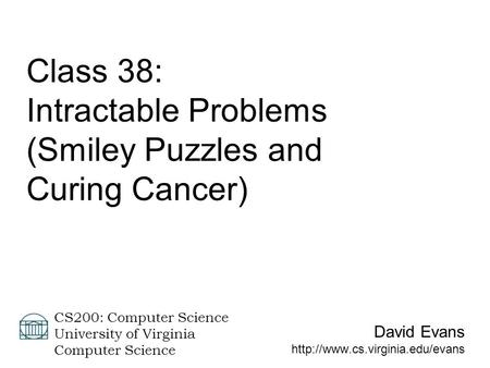David Evans CS200: Computer Science University of Virginia Computer Science <strong>Class</strong> 38: Intractable Problems (Smiley Puzzles.