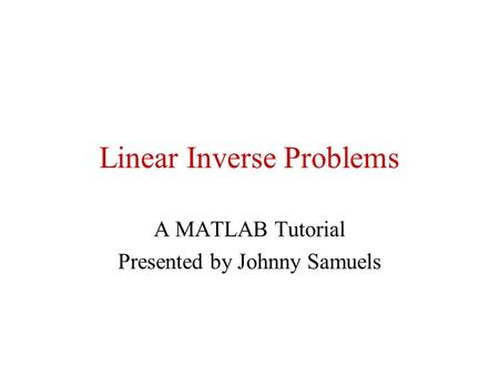 Linear Inverse Problems A MATLAB Tutorial Presented by Johnny Samuels.