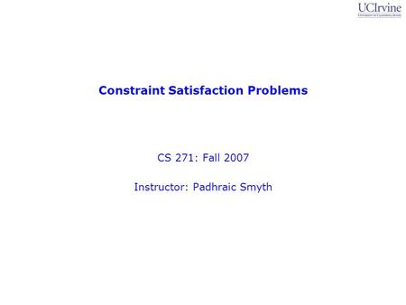 Constraint Satisfaction Problems CS 271: Fall 2007 Instructor: Padhraic Smyth.