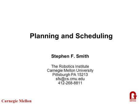 Carnegie Mellon Planning and Scheduling Stephen F. Smith The Robotics Institute Carnegie Mellon University Pittsburgh PA 15213 412-268-8811.