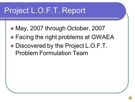 Project L.O.F.T. Report May, 2007 through October, 2007 Facing the right problems at GWAEA Discovered by the Project L.O.F.T. Problem Formulation Team.