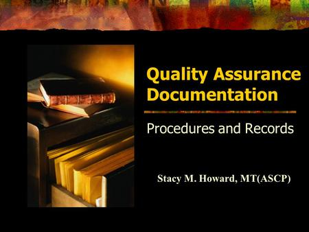 Quality Assurance Documentation Procedures and Records Stacy M. Howard, MT(ASCP)