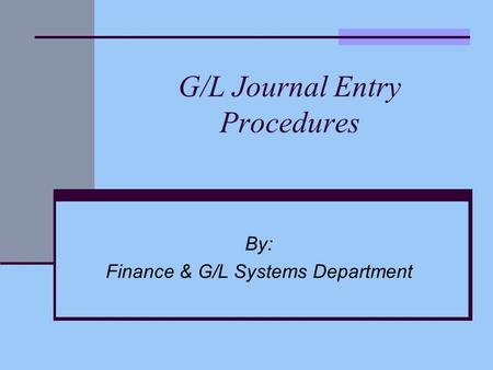 G/L Journal Entry Procedures By: Finance & G/L Systems Department.