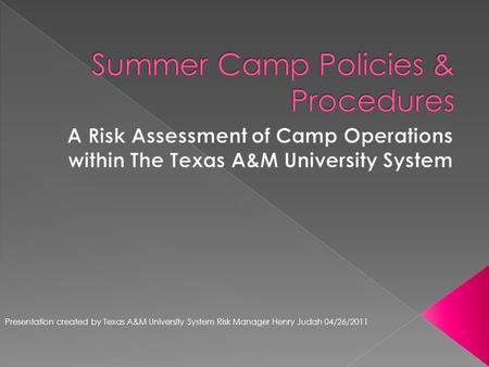Presentation created by Texas A&M University System Risk Manager Henry Judah 04/26/2011.