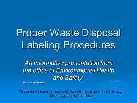 Proper Waste Disposal Labeling Procedures An informative presentation from the office of Environmental Health and Safety. Created by: Alex Volfson This.