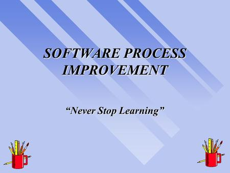 "SOFTWARE PROCESS IMPROVEMENT ""Never Stop Learning"""