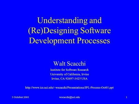 3 October Understanding and (Re)Designing Software Development Processes Walt Scacchi Institute for Software Research University.