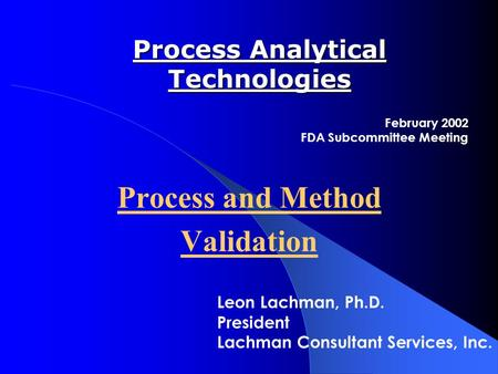 Process Analytical Technologies Process and Method Validation February 2002 FDA Subcommittee Meeting Leon Lachman, Ph.D. President Lachman Consultant Services,
