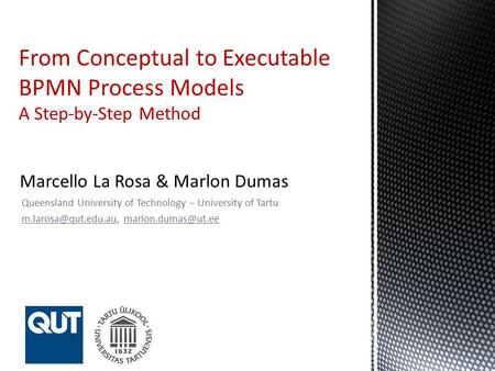 Queensland University of Technology – University of Tartu  From Conceptual to Executable BPMN Process Models A Step-by-Step.