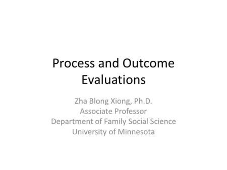 Process and Outcome Evaluations Zha Blong Xiong, Ph.D. Associate Professor Department of Family Social Science University of Minnesota.