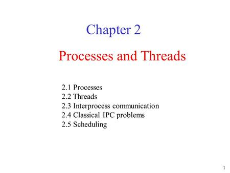 1 Processes and Threads Chapter 2 2.1 Processes 2.2 Threads 2.3 Interprocess communication 2.4 Classical IPC problems 2.5 Scheduling.