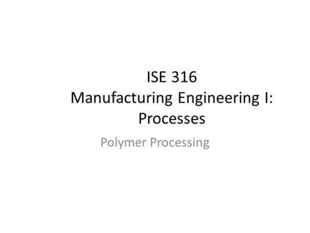 ISE 316 Manufacturing Engineering I: Processes Polymer Processing.