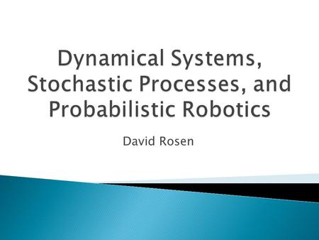 David Rosen Goals  Overview of some of the big ideas in autonomous systems  Theme: Dynamical and stochastic systems lie at the intersection of mathematics.