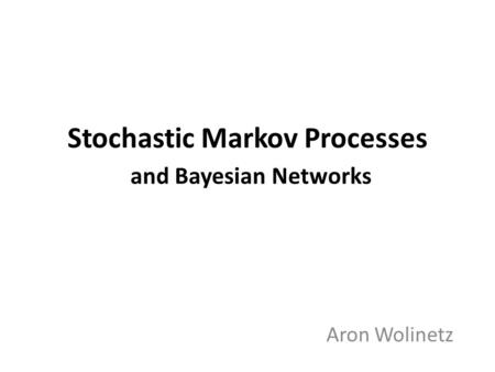 Stochastic Markov Processes and Bayesian Networks Aron Wolinetz.
