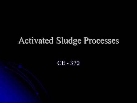 Activated Sludge Processes CE - 370. Basic Process The basic AS process consists of The basic AS process consists of A reactor in which the microorganisms.