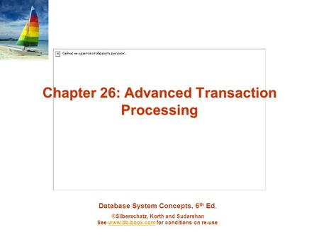 Database System Concepts, 6 th Ed. ©Silberschatz, Korth and Sudarshan See www.db-book.com for conditions on re-usewww.db-book.com Chapter 26: Advanced.