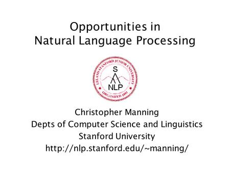 Opportunities in Natural Language Processing Christopher Manning Depts of Computer Science and Linguistics Stanford University