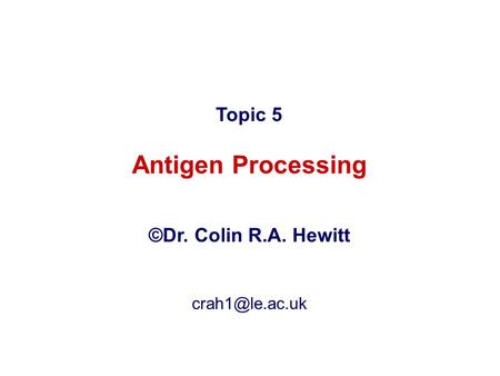 Topic 5 Antigen Processing ©Dr. Colin R.A. Hewitt