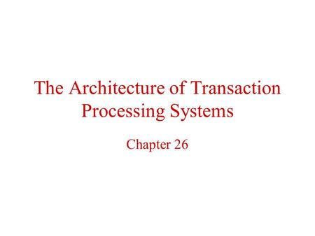 The Architecture of Transaction Processing Systems Chapter 26.