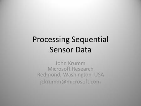 Processing Sequential Sensor Data John Krumm Microsoft Research Redmond, Washington USA 1.
