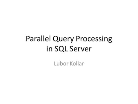 Parallel Query Processing in SQL Server Lubor Kollar.