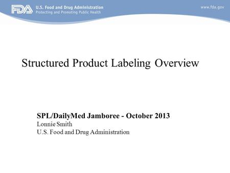 Structured Product Labeling Overview SPL/DailyMed Jamboree - October 2013 Lonnie Smith U.S. Food and Drug Administration.