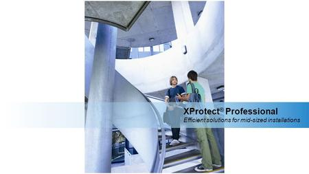XProtect ® Professional Efficient solutions for mid-sized installations.