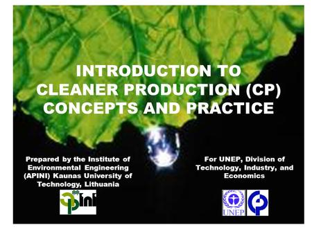 INTRODUCTION TO CLEANER PRODUCTION (CP) CONCEPTS AND PRACTICE For UNEP, Division of Technology, Industry, and Economics Prepared by the Institute of Environmental.