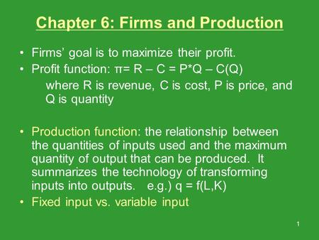 1 Chapter 6: Firms and Production Firms' goal is to maximize their profit. Profit function: π= R – C = P*Q – C(Q) where R is revenue, C is cost, P is price,