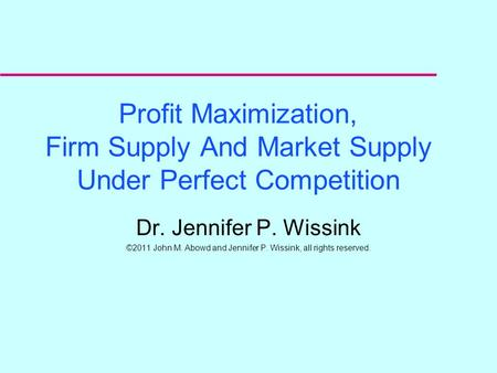 Profit Maximization, Firm Supply And Market Supply Under Perfect Competition Dr. Jennifer P. Wissink ©2011 John M. Abowd and Jennifer P. Wissink, all.