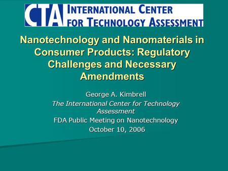 Nanotechnology and Nanomaterials in Consumer Products: Regulatory Challenges and Necessary Amendments George A. Kimbrell The International Center for Technology.